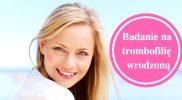 Badanie na trombofilię wrodzoną – na czym polega i kiedy je wykonać?